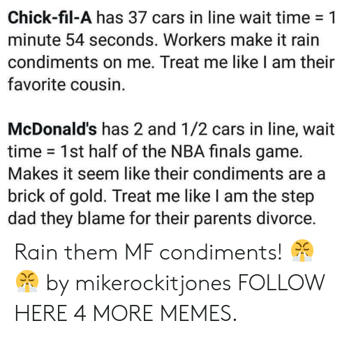 make it rain: Chick-fil-A has 37 cars in line wait time-1  minute 54 seconds. Workers make it rain  condiments on me. Treat me like I am their  favorite cousin.  McDonald's has 2 and 1/2 cars in line, wait  time 1st half of the NBA finals game.  Makes it seem like their condiments are a  brick of gold. Treat me like I am the step  dad they blame for their parents divorce. Rain them MF condiments! 😤😤 by mikerockitjones FOLLOW HERE 4 MORE MEMES.