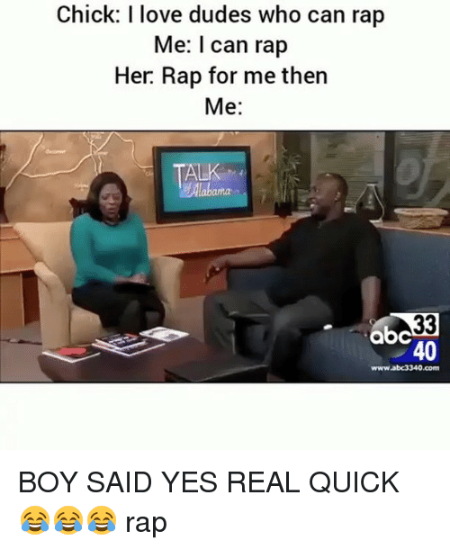 Abc, Love, and Memes: Chick: I love dudes who can rap  Me: I can rap  Her. Rap for me then  Me:  ALK  Alabama  abc  40  www.abc3340.com BOY SAID YES REAL QUICK😂😂😂 rap