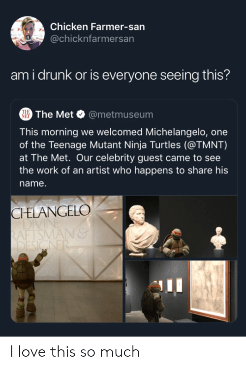 Drunk, Love, and Michelangelo: Chicken Farmer-san  @chicknfarmersan  ami drunk or is everyone seeing this?  The Met @metmuseum  THE  MET  This morning we welcomed Michelangelo, one  of the Teenage Mutant Ninja Turtles (@TMNT)  at The Met. Our celebrity guest came to see  the work of an artist who happens to share his  name.  CHELANGELO  DIVI  RAFTSMAN&  DESIGNER I love this so much