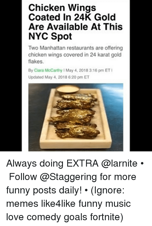 karat: Chicken Wings  Coated In 24K Gold  Are Available At This  NYC Spot  Two Manhattan restaurants are offering  chicken wings covered in 24 karat gold  flakes.  By Ciara McCarthy I May 4, 2018 3:16 pm ET  Updated May 4, 2018 6:20 pm ET Always doing EXTRA @larnite • ➫➫➫ Follow @Staggering for more funny posts daily! • (Ignore: memes like4like funny music love comedy goals fortnite)