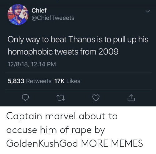 Dank, Memes, and Target: Chief  @ChiefTweeets  Only way to beat Thanos is to pull up his  homophobic tweets from 2009  12/8/18, 12:14 PM  5,833 Retweets 17K Likes Captain marvel about to accuse him of rape by GoldenKushGod MORE MEMES