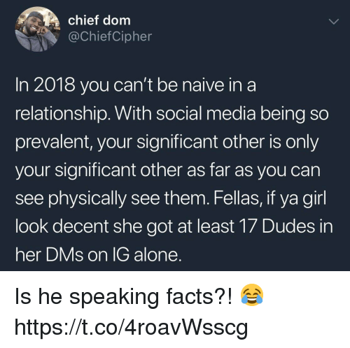 Being Alone, Facts, and Social Media: chief dom  @ChiefCipher  In 2018 you can't be naive ina  relationship. With social media being so  prevalent, your significant other is only  your significant other as far as you can  see physically see them. Fellas, if ya girl  look decent she got at least 17 Dudes in  her DMs on lG alone Is he speaking facts?! 😂 https://t.co/4roavWsscg