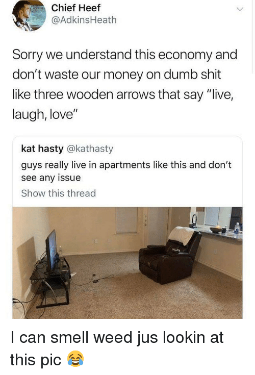 "Dumb, Love, and Memes: Chief Heef  @AdkinsHeath  Sorry we understand this economy and  don't waste our money on dumb shit  like three wooden arrows that say ""live,  laugh, love""  kat hasty @kathasty  guys really live in apartments like this and don't  see any issue  Show this thread I can smell weed jus lookin at this pic 😂"