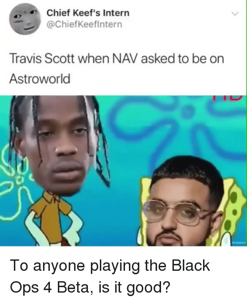 Black Ops: Chief Keef's Intern  @ChiefKeeflntern  Travis Scott when NAV asked to be on  Astroworld To anyone playing the Black Ops 4 Beta, is it good?