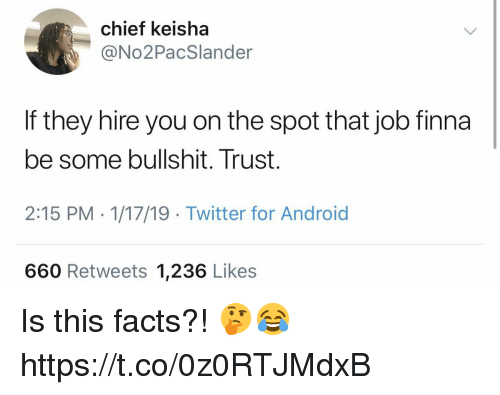 Android, Facts, and Twitter: chief keisha  @No2PacSlander  If they hire you on the spot that job finna  be some bullshit. Trust.  2:15 PM - 1/17/19 Twitter for Android  660 Retweets 1,236 Likes Is this facts?! 🤔😂 https://t.co/0z0RTJMdxB
