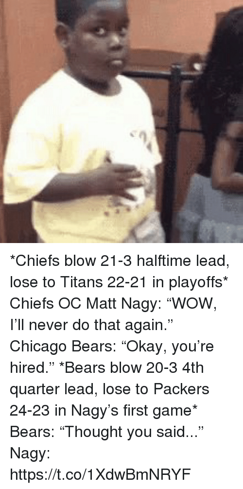 """Chicago, Chicago Bears, and Sports: *Chiefs blow 21-3 halftime lead, lose to Titans 22-21 in playoffs*   Chiefs OC Matt Nagy: """"WOW, I'll never do that again.""""  Chicago Bears: """"Okay, you're hired.""""  *Bears blow 20-3 4th quarter lead, lose to Packers 24-23 in Nagy's first game*  Bears: """"Thought you said...""""  Nagy: https://t.co/1XdwBmNRYF"""