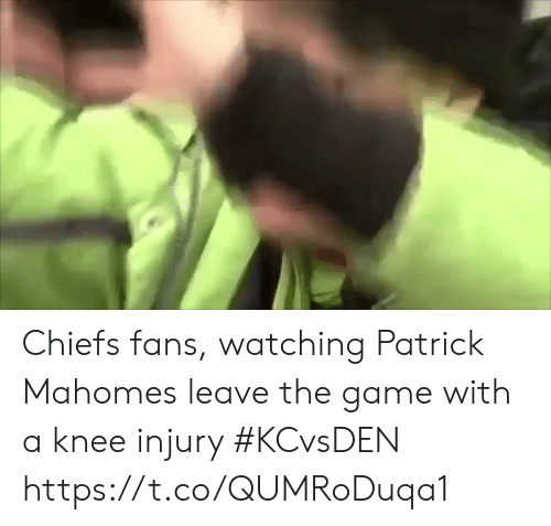 knee injury: Chiefs fans, watching Patrick Mahomes leave the game with a knee injury #KCvsDEN https://t.co/QUMRoDuqa1