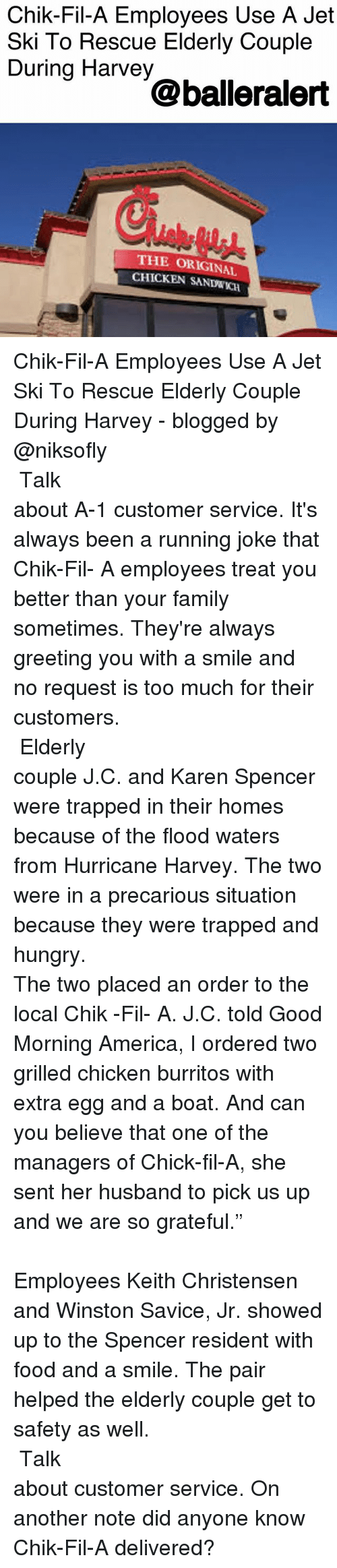 "America, Chick-Fil-A, and Family: Chik-Fil-A Employees Use A Jet  Ski To Rescue Elderly Couple  During Harvey  @balleralert  THE ORIGINAL  CHICKEN SANDWKCH Chik-Fil-A Employees Use A Jet Ski To Rescue Elderly Couple During Harvey - blogged by @niksofly ⠀⠀⠀⠀⠀⠀⠀⠀⠀⠀⠀⠀⠀⠀⠀⠀⠀⠀⠀⠀⠀⠀⠀⠀⠀⠀⠀⠀⠀⠀⠀⠀⠀⠀⠀⠀ Talk about A-1 customer service. It's always been a running joke that Chik-Fil- A employees treat you better than your family sometimes. They're always greeting you with a smile and no request is too much for their customers. ⠀⠀⠀⠀⠀⠀⠀⠀⠀⠀⠀⠀⠀⠀⠀⠀⠀⠀⠀⠀⠀⠀⠀⠀⠀⠀⠀⠀⠀⠀⠀⠀⠀⠀⠀⠀ Elderly couple J.C. and Karen Spencer were trapped in their homes because of the flood waters from Hurricane Harvey. The two were in a precarious situation because they were trapped and hungry. ⠀⠀⠀⠀⠀⠀⠀⠀⠀⠀⠀⠀⠀⠀⠀⠀⠀⠀⠀⠀⠀⠀⠀⠀⠀⠀⠀⠀⠀⠀⠀⠀⠀⠀⠀⠀ The two placed an order to the local Chik -Fil- A. J.C. told Good Morning America, I ordered two grilled chicken burritos with extra egg and a boat. And can you believe that one of the managers of Chick-fil-A, she sent her husband to pick us up and we are so grateful."" ⠀⠀⠀⠀⠀⠀⠀⠀⠀⠀⠀⠀⠀⠀⠀⠀⠀⠀⠀⠀⠀⠀⠀⠀⠀⠀⠀⠀⠀⠀⠀⠀⠀⠀⠀⠀ Employees Keith Christensen and Winston Savice, Jr. showed up to the Spencer resident with food and a smile. The pair helped the elderly couple get to safety as well. ⠀⠀⠀⠀⠀⠀⠀⠀⠀⠀⠀⠀⠀⠀⠀⠀⠀⠀⠀⠀⠀⠀⠀⠀⠀⠀⠀⠀⠀⠀⠀⠀⠀⠀⠀⠀ Talk about customer service. On another note did anyone know Chik-Fil-A delivered?"