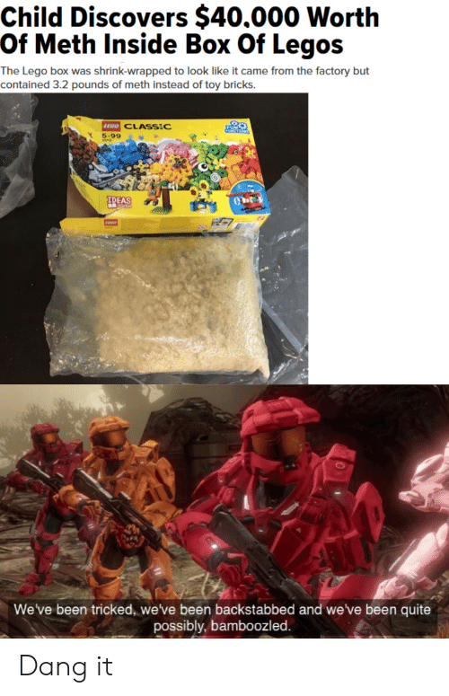 Lego, Legos, and Quite: Child Discovers $40.000 Worth  -Of Meth Inside Box Of Legos  The Lego box was shrink-wrapped to look like it came from the factory but  contained 3.2 pounds of meth instead of toy bricks.  EGO CLASS:C  5-99  IDEAS  We've been tricked, we've been backstabbed and we've been quite  possibly, bamboozled. Dang it