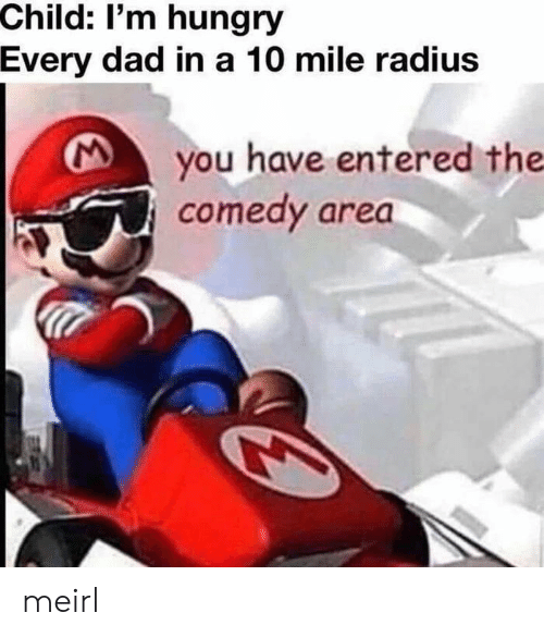 Dad, Hungry, and Comedy: Child: I'm hungry  Every dad in a 10 mile radius  you have entered the  comedy area meirl
