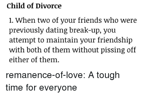 both of them: Child of Divorce  1. When two of your friends who were  previously dating break-up, vou  attempt to maintain your friendship  with both of them without pissing off  either of them. remanence-of-love:  A tough time for everyone