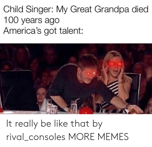 Rival: Child Singer: My Great Grandpa died  100 years ago  America's got talent: It really be like that by rival_consoles MORE MEMES