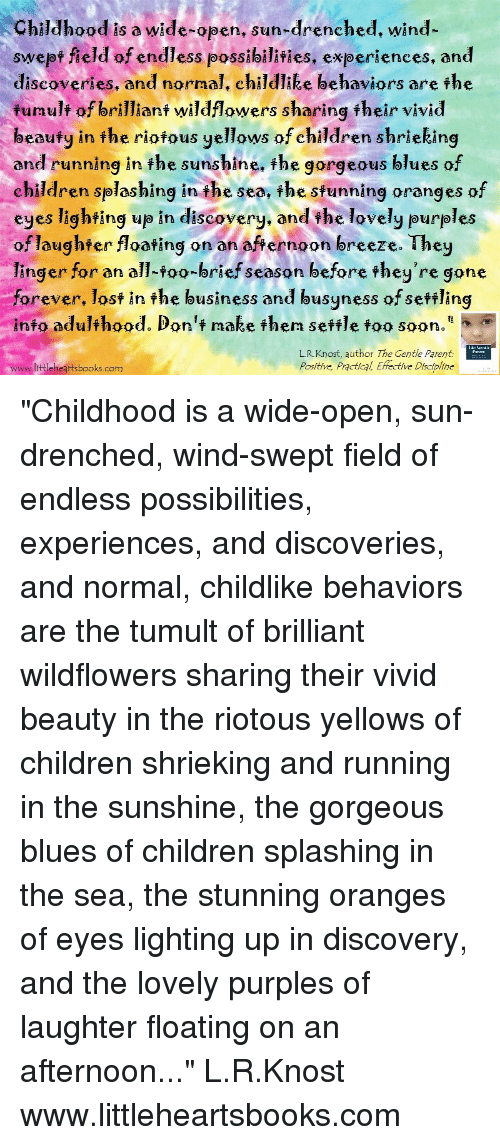 """Running In The: Childhood is a wide-open. sun-drenched. wind-  swept field of endless possibilities, experiences, and  discoveries, and normal, child lee behaviors are the  fumulf of brillianf wildflowers sharing fheir vivid  beaufy in fhe riofous yellows of children shrieking  and running in the sunshine, the gorgeous blues of  children splashing i the sea, the sfunning oranges of  eyes lighting up in discovery. and the lovely purples  of laughfer floating on an afternoon breeze. They  linger for an all-foo-brief season before fhey're gone  forever, lost in the business and busyness of seftling  info adulthood. Don't make then sefile foo soon.""""  L.R.Knost, author The Gentle Parent  Positive, Practical, Effective Discipline  www.littleheartsbooks.com """"Childhood is a wide-open, sun-drenched, wind-swept field of endless possibilities, experiences, and discoveries, and normal, childlike behaviors are the tumult of brilliant wildflowers sharing their vivid beauty in the riotous yellows of children shrieking and running in the sunshine, the gorgeous blues of children splashing in the sea, the stunning oranges of eyes lighting up in discovery, and the lovely purples of laughter floating on an afternoon..."""" L.R.Knost www.littleheartsbooks.com"""