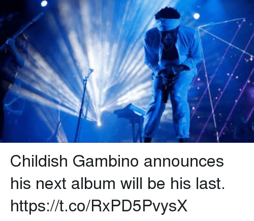Childish Gambino, Childish, and Next: Childish Gambino announces his next album will be his last. https://t.co/RxPD5PvysX