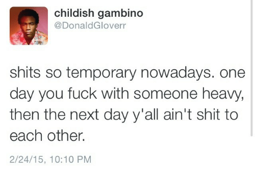10 10: childish gambino  @DonaldGloverr  shits so temporary nowadays. one  day you fuck with someone heavy,  then the next day y'all ain't shit to  each other.  2/24/15, 10:10 PM