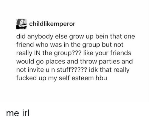 Friends, Stuff, and Irl: childlikemperor  did anybody else grow up bein that one  friend who was in the group but not  really IN the group??? like your friends  would go places and throw parties and  not invite u n stuff????? idk that really  fucked up my self esteem hbu me irl