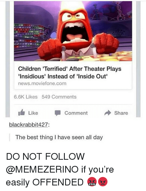 insidious: Children 'Terrified' After Theater Plays  Insidious' Instead of 'Inside Out  news.moviefone.com  6.6K Likes 549 Comments  Like Comment  Share  blackrabbit427:  The best thing I have seen all day DO NOT FOLLOW @MEMEZERINO if you're easily OFFENDED 🤬😡