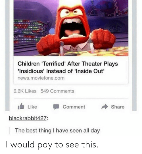 "1 Like: Children 'Terrified' After Theater Plays  Insidious' Instead of 'Inside Out""  news.moviefone.com  6.6K Likes 549 Comments  → Share  1 Like -Comment  blackrabbit427:  The best thing I have seen all day I would pay to see this."