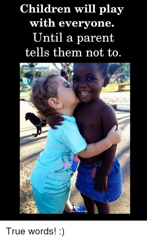 Children, Memes, and True: Children will play  with everyone.  Until a parent  tells them not to True words! :)