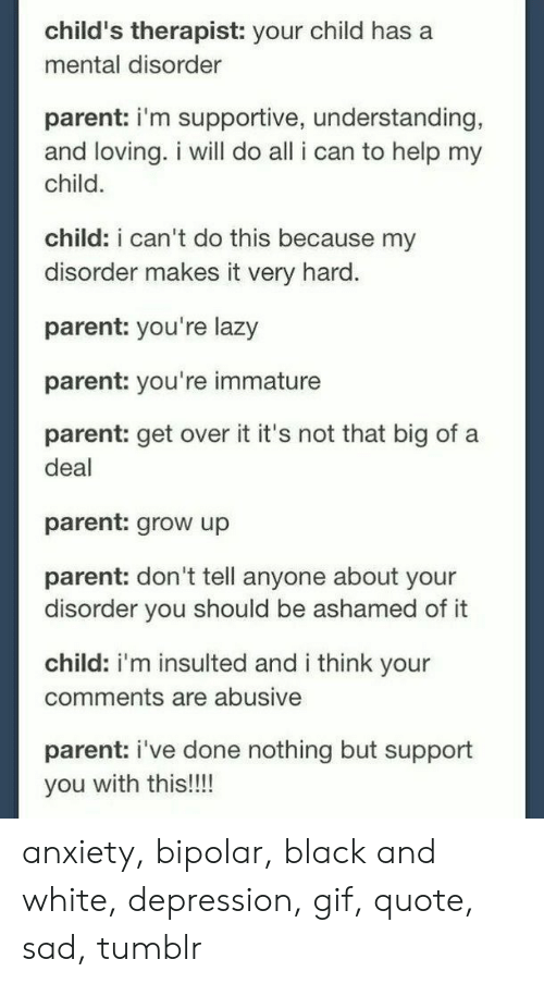 Bipolar: child's therapist: your child has a  mental disorder  parent: i'm supportive, understanding,  and loving. i will do all i can to help my  child  child: i can't do this because my  disorder makes it very hard.  parent: you're lazy  parent: you're immature  parent: get over it it's not that big of a  deal  parent: grow up  parent: don't tell anyone about your  disorder you should be ashamed of it  child: i'm insulted and i think your  comments are abusive  parent: i've done nothing but support  you with this!!! anxiety, bipolar, black and white, depression, gif, quote, sad, tumblr