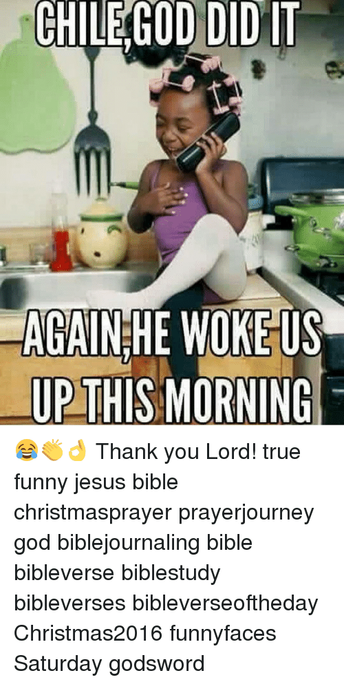 funny jesus: CHILE GOD DID IT  AGAIN!HE WOKEUS  UP THIS MORNING  ile 😂👏👌 Thank you Lord! true funny jesus bible christmasprayer prayerjourney god biblejournaling bible bibleverse biblestudy bibleverses bibleverseoftheday Christmas2016 funnyfaces Saturday godsword