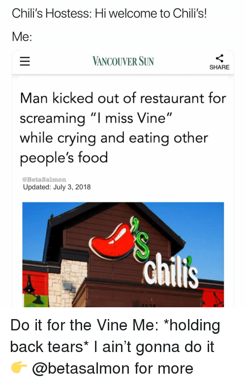 "Chilis, Crying, and Food: Chili's Hostess: Hi welcome to Chili's!  VANCOUVER SUN  SHARE  Man kicked out of restaurant for  screamina""I miss Vine""  while crying and eating other  people's food  @BetaSalmon  Updated: July 3, 2018 Do it for the Vine Me: *holding back tears* I ain't gonna do it 👉 @betasalmon for more"