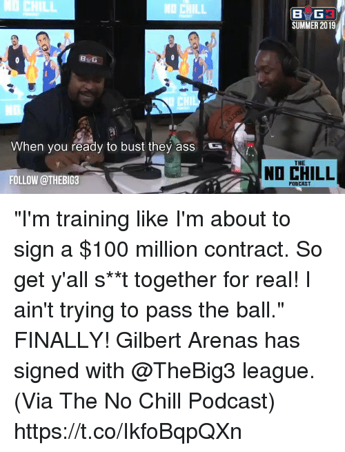 "Anaconda, Ass, and Chill: CHILL  NO CHILL  SUMMER 2019  8  CHIL  When you ready to bust they ass  S  THE  NO CHILL  FOLLOW @THEBIG3  PODCAST ""I'm training like I'm about to sign a $100 million contract. So get y'all s**t together for real! I ain't trying to pass the ball.""    FINALLY! Gilbert Arenas has signed with @TheBig3 league.   (Via The No Chill Podcast) https://t.co/IkfoBqpQXn"