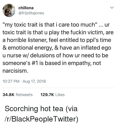 "Blackpeopletwitter, Energy, and Too Much: chillona  @frijolitajones  ""my toxic trait is that i care too much"" ur  toxic trait is that u play the fuckin victim, are  a horrible listener, feel entitled to ppl's time  & emotional energy, & have an inflated ego  u nurse w/ delusions of how ur need to be  someone's #1 is based in empathy, not  narcisism  10:27 PM Aug 17, 2018  34.8K Retweets 29.7K Likes Scorching hot tea (via /r/BlackPeopleTwitter)"