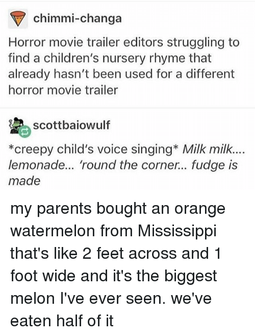 movie trailer: chimmi-changa  Horror movie trailer editors struggling to  find a children's nursery rhyme that  already hasn't been used for a different  horror movie trailer  scottbaiowulf  *creepy child's voice singing* Milk milk.  lemonade... 'round the corner... fudge is  made my parents bought an orange watermelon from Mississippi that's like 2 feet across and 1 foot wide and it's the biggest melon I've ever seen. we've eaten half of it