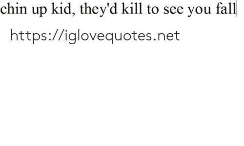 chin: chin up kid, they'd kill to see you fall https://iglovequotes.net