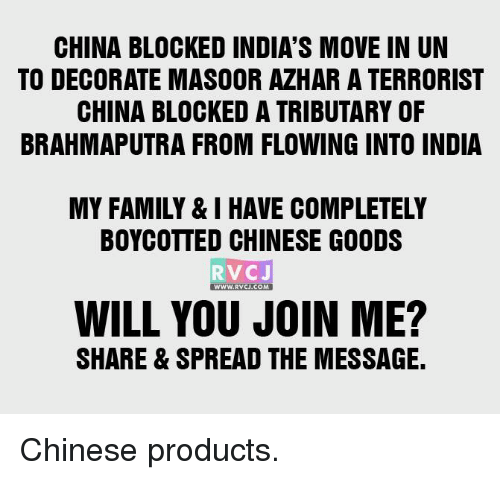tributary: CHINA BLOCKED INDIA'S MOVE IN UN  TO DECORATE MASOOR AZHAR A TERRORIST  CHINA BLOCKED A TRIBUTARY OF  BRAHMAPUTRA FROM FLOWING INTO INDIA  MY FAMILY & I HAVE COMPLETELY  BOYCOTTED CHINESE GOODS  RVC J  WWW, RVCJ.COM  WILL YOU JOIN ME?  SHARE & SPREAD THE MESSAGE. Chinese products.