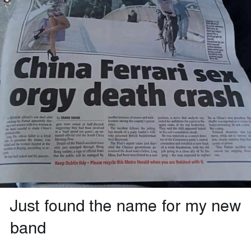 "herald: China Ferrari sex  orgy death crash  in a ""high speed sex game an n last mceth ef a paurty lcader's wile to his so'scanddss death  Neil Heywood  tor of the Commanit pany  King cutleta, a upa of etical fear  that the public will be outraged by  nounced dedeaina's laher,Ling  Mul had been transferred to a nes  uual..mbs""  kb ping toadM ด้ y of Xile  poe-the no oposa umplu  lalo danti"" puswa-  Keep Dublin tidy-Please recycle this Metro Herald when you are finished with Just found the name for my new band"