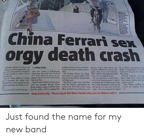 "herald: China Ferrari sex  orgy death crash  in a ""high speed sex game an n last mceth ef a paurty lcader's wile to his so'scanddss death  Neil Heywood  tor of the Commanit pany  King cutleta, a upa of etical fear  that the public will be outraged by  nounced dedeaina's laber,Ling  Mul had been transferred to a nes  uual..mbs""  kb ping toadM ด้ y of Xile  poe-the no oposa umplu  lalo danti"" puswa-  Keep Dublin tidy-Please recycle this Metro Herald when you are finished with Just found the name for my new band"