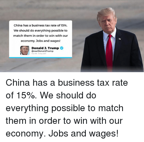 Trumped: China has a business tax rate of 15%  We should do everything possible to  match them in order to win with our  economy. Jobs and wages!  Donald 3. Trump  @realDonaldTrump  22 PM-13 Sep 2017 China has a business tax rate of 15%. We should do everything possible to match them in order to win with our economy. Jobs and wages!