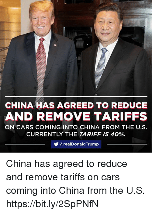 Cars, China, and Real: CHINA HAS AGREED TO REDUCE  AND REMOVE TARIFFS  ON CARS COMING INTO CHINA FROM THE U.S.  CURRENTLY THE TARIFF IS 40%.  步@real DonaldTrump China has agreed to reduce and remove tariffs on cars coming into China from the U.S. https://bit.ly/2SpPNfN