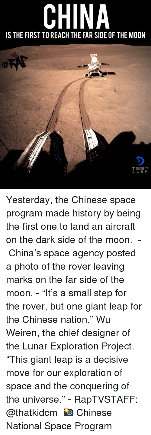"""Dark Side of the Moon, Memes, and China: CHINA  IS THE FIRST TO REACH THE FAR SIDE OF THE MOON  中国探月  CLE P Yesterday, the Chinese space program made history by being the first one to land an aircraft on the dark side of the moon.  - China's space agency posted a photo of the rover leaving marks on the far side of the moon. - """"It's a small step for the rover, but one giant leap for the Chinese nation,"""" Wu Weiren, the chief designer of the Lunar Exploration Project. """"This giant leap is a decisive move for our exploration of space and the conquering of the universe."""" - RapTVSTAFF: @thatkidcm 📸 Chinese National Space Program"""
