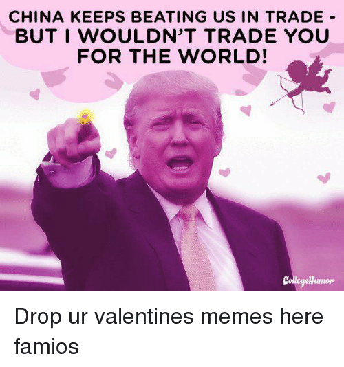valentines meme: CHINA KEEPS BEATING US IN TRADE  BUT I WOULDN'T TRADE YOU  FOR THE WORLD! Drop ur valentines memes here famios