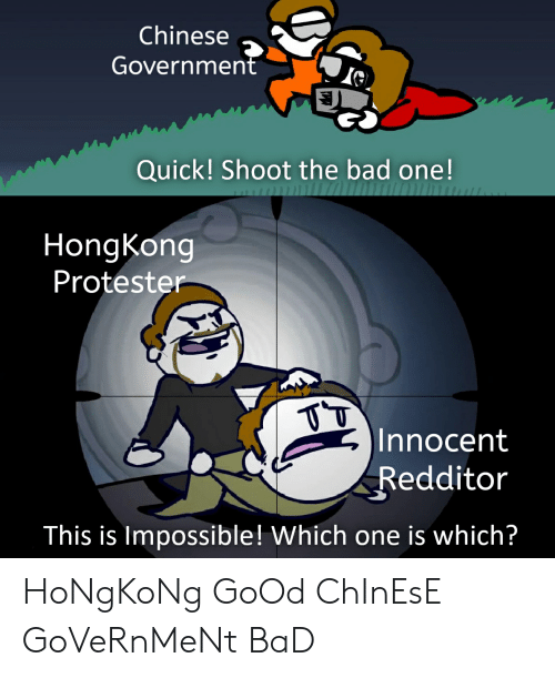 Bad, Chinese, and Good: Chinese  Government  Quick! Shoot the bad one!  HongKong  Protester  Innocent  Redditor  This is Impossible! Which one is which? HoNgKoNg GoOd ChInEsE GoVeRnMeNt BaD