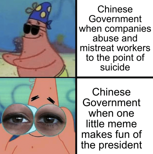 Workers: Chinese  Government  when companies  abuse and  mistreat workers  to the point of  suicide  Chinese  Government  when one  little meme  makes fun of  the president