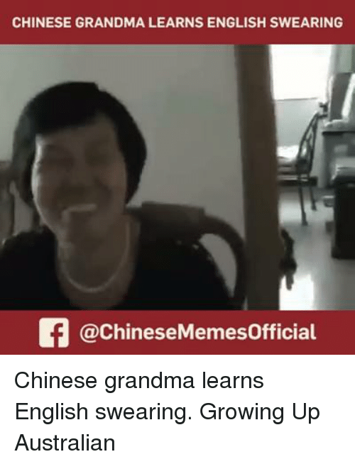 chinese meme: CHINESE GRANDMA LEARNS ENGLISH SWEARING  Of @Chinese Meme sofficial Chinese grandma learns English swearing. Growing Up Australian