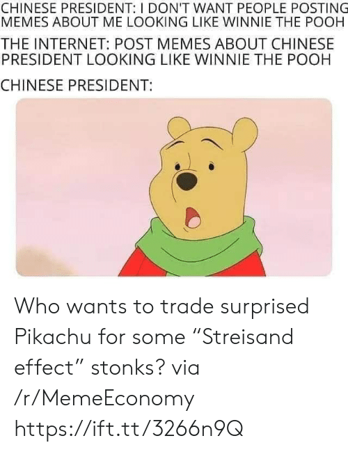 "Pikachu: CHINESE PRESIDENT: I DON'T WANT PEOPLE POSTING  MEMES ABOUT ME LOOKING LIKE WINNIE THE POOH  THE INTERNET: POST MEMES ABOUT CHINESE  PRESIDENT LOOKING LIKE WINNIE THE POOH  CHINESE PRESIDENT: Who wants to trade surprised Pikachu for some ""Streisand effect"" stonks? via /r/MemeEconomy https://ift.tt/3266n9Q"