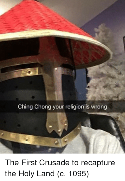Religion, First, and Crusade: Ching Chong your religion is wrong The First Crusade to recapture the Holy Land (c. 1095)
