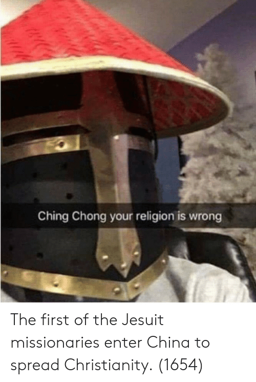 China, Christianity, and Religion: Ching Chong your religion is wrong The first of the Jesuit missionaries enter China to spread Christianity. (1654)