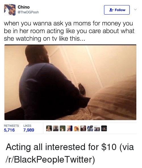 Ya Moms: Chino  @TheOGPooh  Follow  when you wanna ask ya moms for money you  be in her room acting like you care about what  she watching on tv like this...  RETWEETS LIKES  5,7167,989  瓮radlaWdra <p>Acting all interested for $10 (via /r/BlackPeopleTwitter)</p>