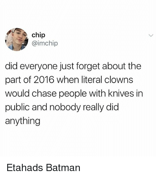 Didly: chip  @imchip  did everyone just forget about the  part of 2016 when literal clowns  would chase people with knives in  public and nobody really did  anything Etahads Batman