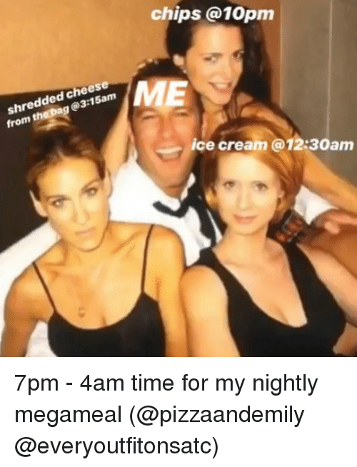 Ice Cream, Time, and Girl Memes: chips @10pm  ded C am  @3  from  ice cream @12:30am 7pm - 4am time for my nightly megameal (@pizzaandemily @everyoutfitonsatc)