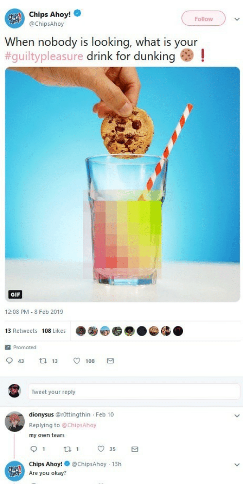 Gif, Okay, and What Is: Chips Ahoy!  @ChipsAhoy  Follow  When nobody is looking, what is your  #guiltypleasure drink for dunking as !  GIF  12:08 PM - 8 Feb 2019  13 Retweets 108 Likes  Promoted  0 43 13 108  Tweet your reply  dionysus@rOttingthin Feb 10  Replying to @ChipsAhoy  my own tears  35  Chips Ahoy!@ChipsAhoy 13h  Are you okay?