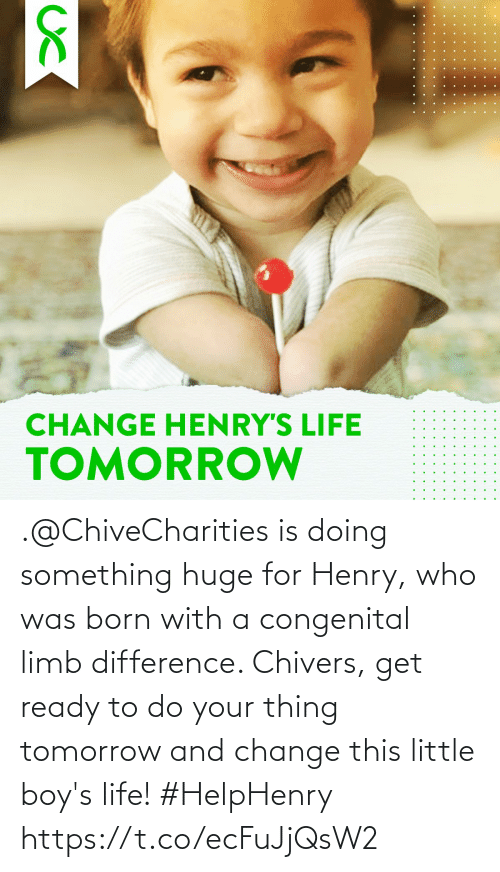 henry: .@ChiveCharities is doing something huge for Henry, who was born with a congenital limb difference. Chivers, get ready to do your thing tomorrow and change this little boy's life! #HelpHenry https://t.co/ecFuJjQsW2