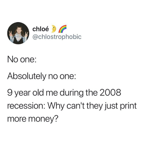 Money, Old, and Chloe: chloé  @chlostrophobic  No one:  Absolutely no one:  9 year old me during the 2008  recession: Why can't they just print  more money?