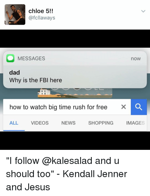 """Big Time Rush: chloe 5!!  afcllaways  O MESSAGES  noW  dad  Why is the FBI here  how to watch big time rush for free  X O  ALL  VIDEOS  NEWS  SHOPPING  IMAGES """"I follow @kalesalad and u should too"""" - Kendall Jenner and Jesus"""